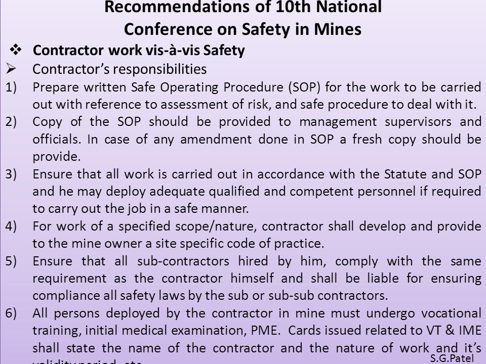 Recommendations of 10th National Conference on Safety in Mines  Contractor work vis-à-vis Safety  Contractor's responsibilities 1)Prepare written Safe Operating Procedure (SOP) for the work to be carried out with reference to assessment of risk, and safe procedure to deal with it.