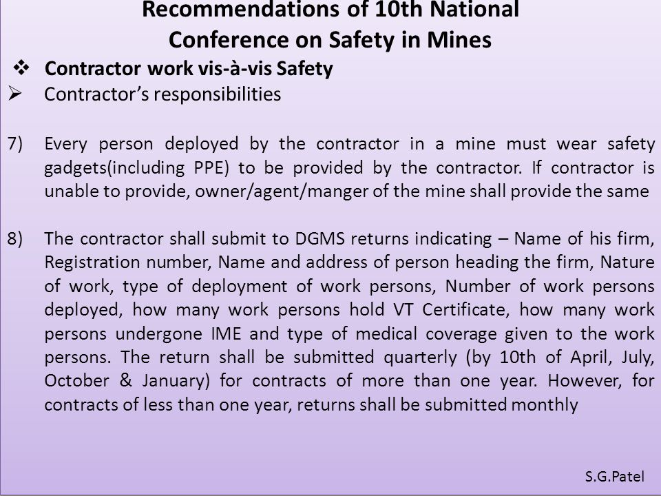 Recommendations of 10th National Conference on Safety in Mines  Contractor work vis-à-vis Safety  Contractor's responsibilities 7)Every person deployed by the contractor in a mine must wear safety gadgets(including PPE) to be provided by the contractor.