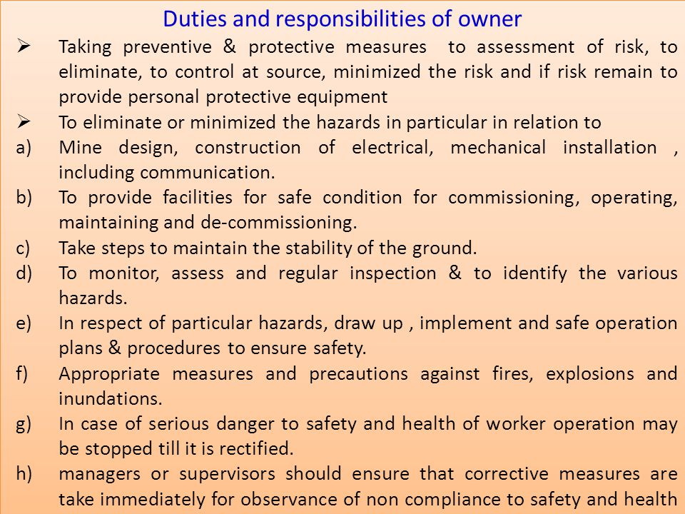 Duties and responsibilities of owner  Taking preventive & protective measures to assessment of risk, to eliminate, to control at source, minimized the risk and if risk remain to provide personal protective equipment  To eliminate or minimized the hazards in particular in relation to a)Mine design, construction of electrical, mechanical installation, including communication.