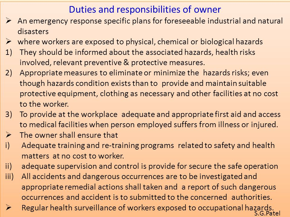 Duties and responsibilities of owner  An emergency response specific plans for foreseeable industrial and natural disasters  where workers are exposed to physical, chemical or biological hazards 1)They should be informed about the associated hazards, health risks involved, relevant preventive & protective measures.