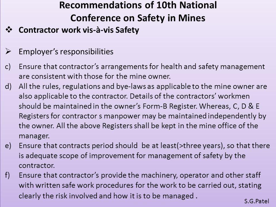 Recommendations of 10th National Conference on Safety in Mines  Contractor work vis-à-vis Safety  Employer's responsibilities c)Ensure that contractor's arrangements for health and safety management are consistent with those for the mine owner.