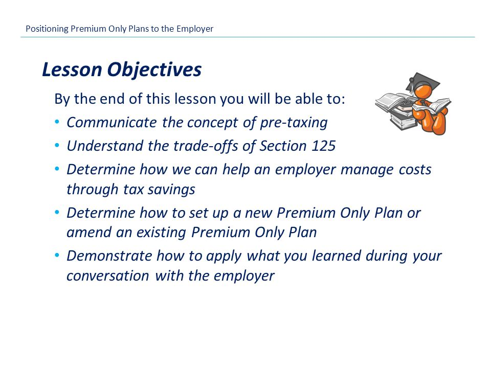 Positioning Premium Only Plans to the Employer By the end of this lesson you will be able to: Communicate the concept of pre-taxing Understand the trade-offs of Section 125 Determine how we can help an employer manage costs through tax savings Determine how to set up a new Premium Only Plan or amend an existing Premium Only Plan Demonstrate how to apply what you learned during your conversation with the employer Lesson Objectives