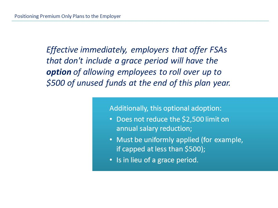 Positioning Premium Only Plans to the Employer Effective immediately, employers that offer FSAs that don t include a grace period will have the option of allowing employees to roll over up to $500 of unused funds at the end of this plan year.