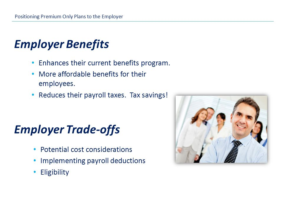 Positioning Premium Only Plans to the Employer Enhances their current benefits program.