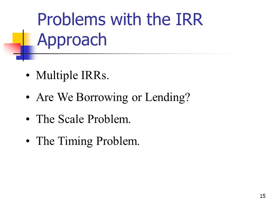 15 Problems with the IRR Approach Multiple IRRs. Are We Borrowing or Lending? The Scale Problem. The Timing Problem.