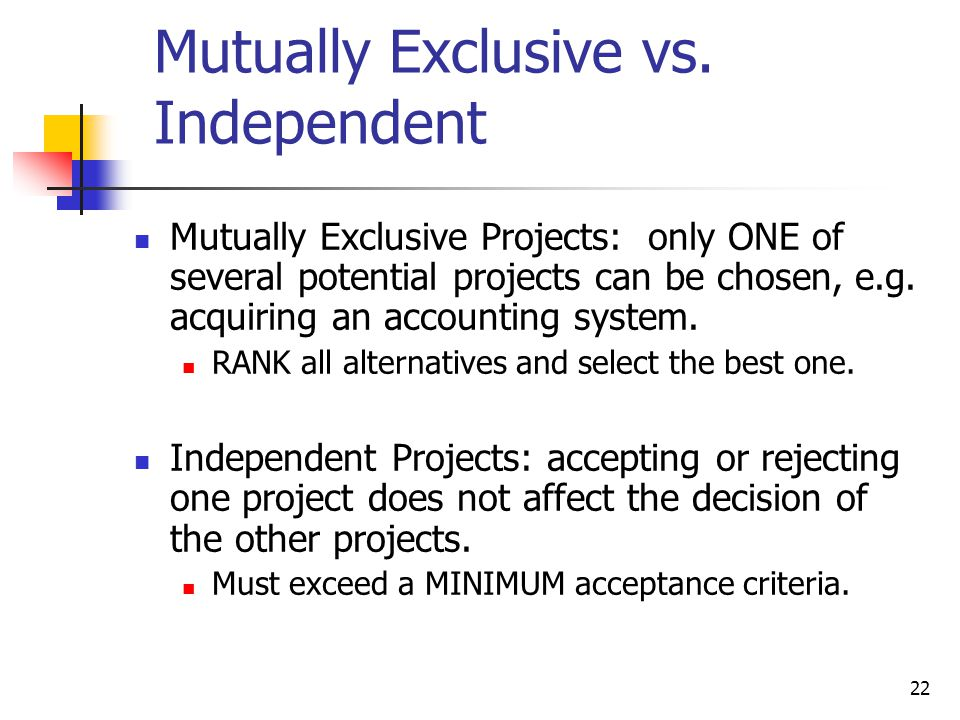 22 Mutually Exclusive vs. Independent Mutually Exclusive Projects: only ONE of several potential projects can be chosen, e.g. acquiring an accounting