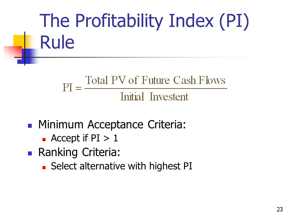 23 The Profitability Index (PI) Rule Minimum Acceptance Criteria: Accept if PI > 1 Ranking Criteria: Select alternative with highest PI