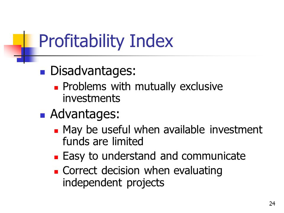 24 Profitability Index Disadvantages: Problems with mutually exclusive investments Advantages: May be useful when available investment funds are limit