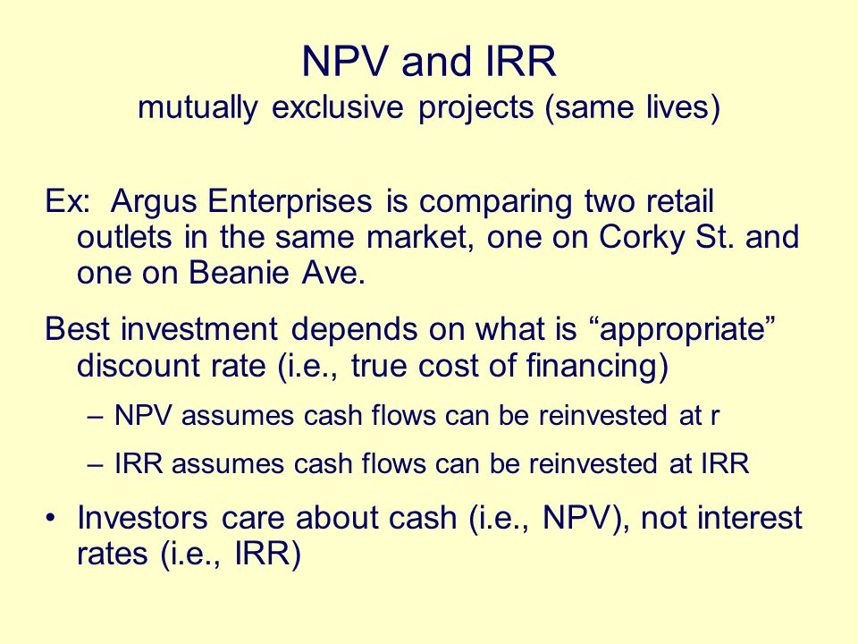 NPV and IRR mutually exclusive projects (same lives) Ex: Argus Enterprises is comparing two retail outlets in the same market, one on Corky St.