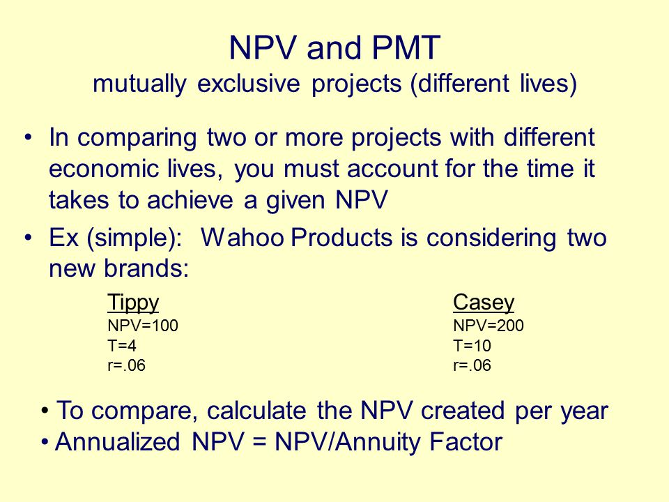NPV and PMT mutually exclusive projects (different lives) In comparing two or more projects with different economic lives, you must account for the time it takes to achieve a given NPV Ex (simple): Wahoo Products is considering two new brands: Tippy NPV=100 T=4 r=.06 Casey NPV=200 T=10 r=.06 To compare, calculate the NPV created per year Annualized NPV = NPV/Annuity Factor