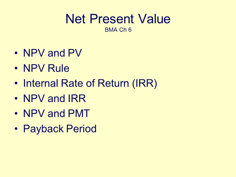 Net Present Value BMA Ch 6 NPV and PV NPV Rule Internal Rate of Return (IRR) NPV and IRR NPV and PMT Payback Period
