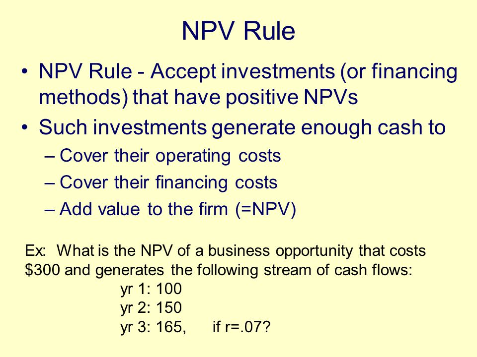 NPV Rule NPV Rule - Accept investments (or financing methods) that have positive NPVs Such investments generate enough cash to –Cover their operating costs –Cover their financing costs –Add value to the firm (=NPV) Ex: What is the NPV of a business opportunity that costs $300 and generates the following stream of cash flows: yr 1: 100 yr 2: 150 yr 3: 165, if r=.07