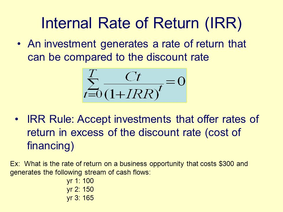 Internal Rate of Return (IRR) An investment generates a rate of return that can be compared to the discount rate Ex: What is the rate of return on a business opportunity that costs $300 and generates the following stream of cash flows: yr 1: 100 yr 2: 150 yr 3: 165 IRR Rule: Accept investments that offer rates of return in excess of the discount rate (cost of financing)