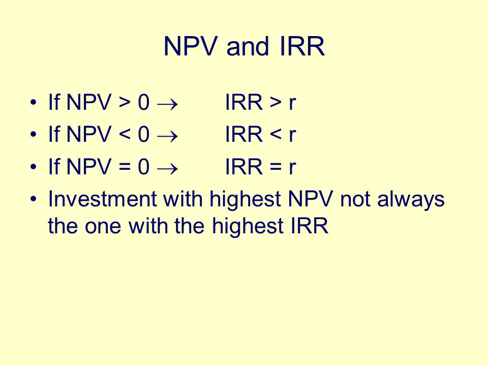 NPV and IRR If NPV > 0  IRR > r If NPV < 0  IRR < r If NPV = 0  IRR = r Investment with highest NPV not always the one with the highest IRR
