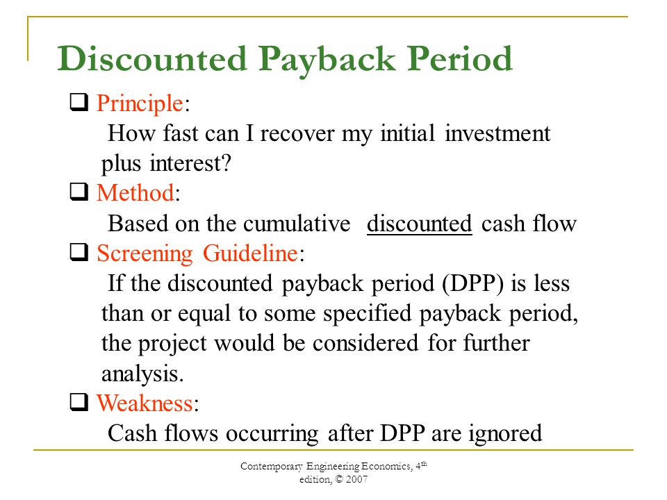 Contemporary Engineering Economics, 4 th edition, © 2007 Discounted Payback Period Calculation PeriodCash FlowCost of Funds (15%)* Cumulative Cash Flow 0-$85,0000 115,000-$85,000(0.15) = -$12,750-82,750 225,000-$82,750(0.15) = -12,413-70,163 335,000-$70,163(0.15) = -10,524-45,687 445,000-$45,687(0.15) =-6,853-7,540 545,000-$7,540(0.15) = -1,13136,329 635,000$36,329(0.15) = 5,44976,778 * Cost of funds = (Unrecovered beginning balance) X (interest rate)