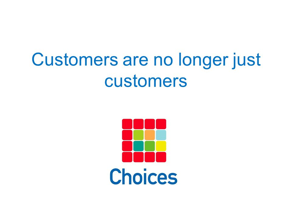 Customers are no longer just customers