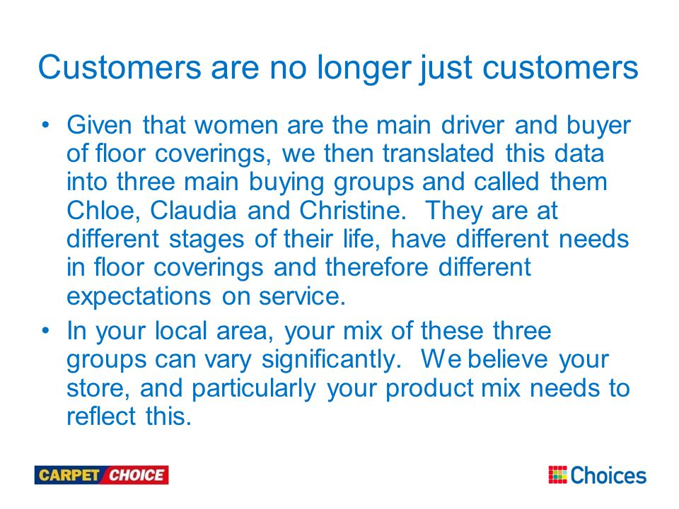 Customers are no longer just customers Given that women are the main driver and buyer of floor coverings, we then translated this data into three main buying groups and called them Chloe, Claudia and Christine.