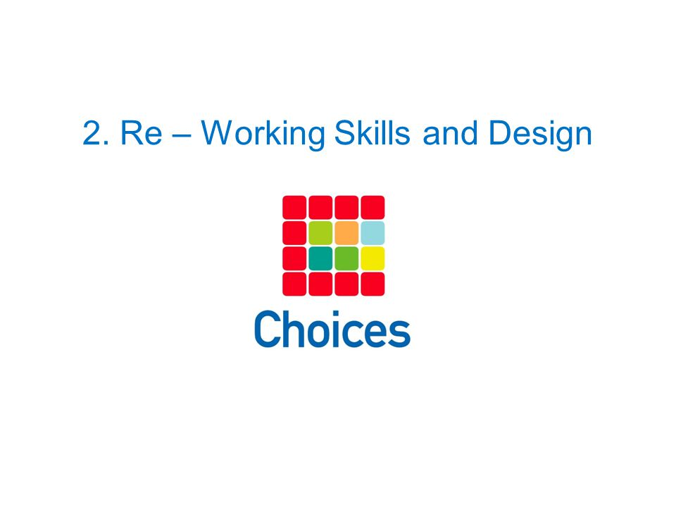 2. Re – Working Skills and Design