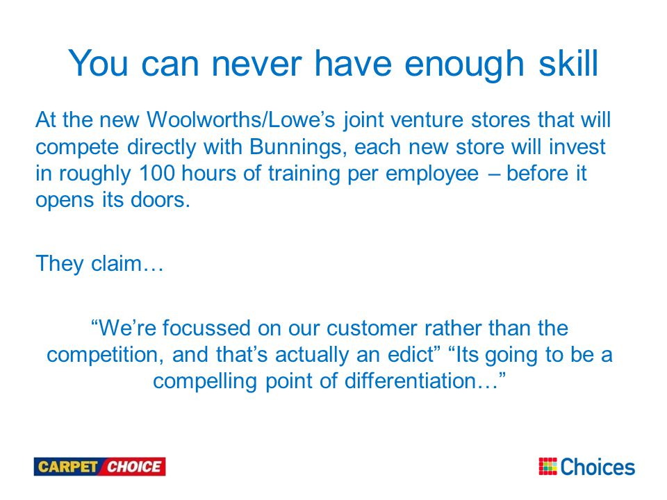 At the new Woolworths/Lowe's joint venture stores that will compete directly with Bunnings, each new store will invest in roughly 100 hours of training per employee – before it opens its doors.