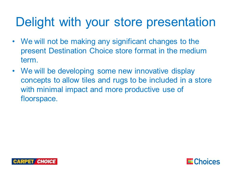 We will not be making any significant changes to the present Destination Choice store format in the medium term.