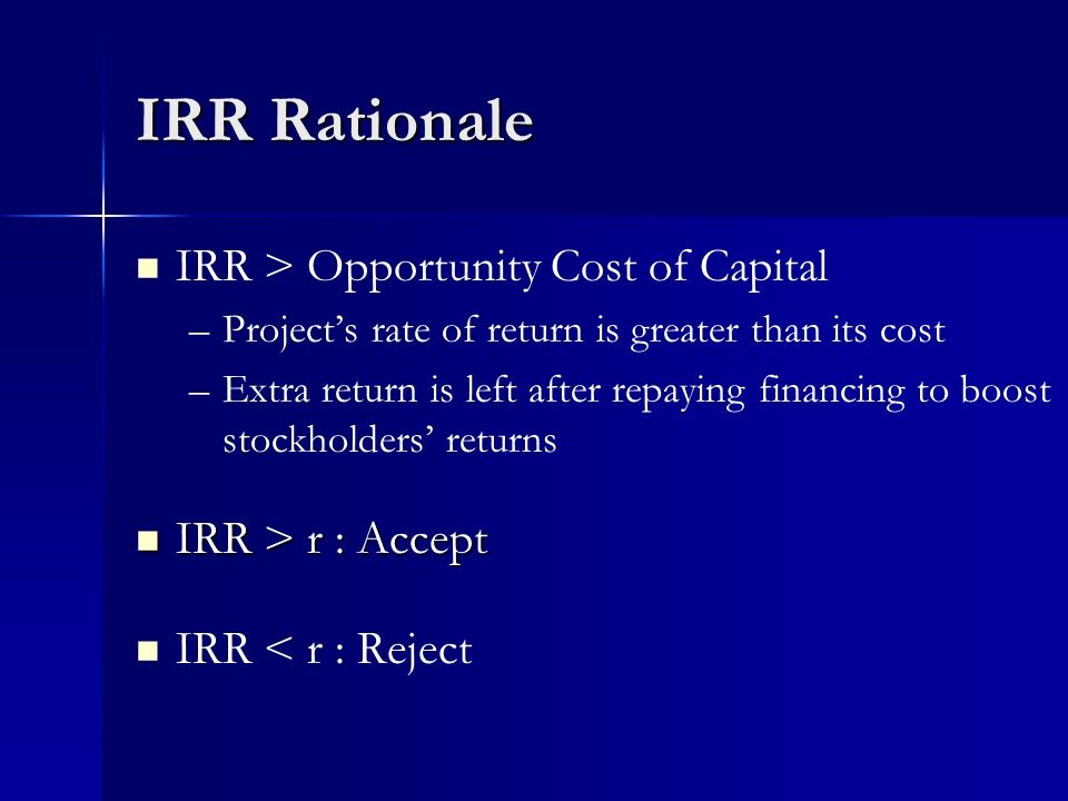IRR Rationale IRR > Opportunity Cost of Capital – –Project's rate of return is greater than its cost – –Extra return is left after repaying financing to boost stockholders' returns IRR > r : Accept IRR > r : Accept IRR < r : Reject