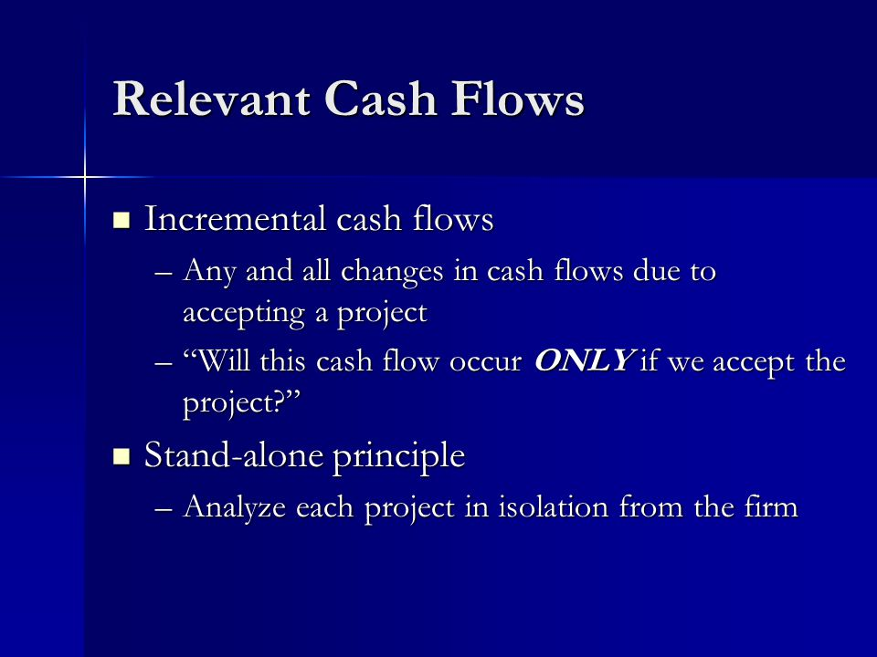 Relevant Cash Flows Incremental cash flows Incremental cash flows –Any and all changes in cash flows due to accepting a project – Will this cash flow occur ONLY if we accept the project Stand-alone principle Stand-alone principle –Analyze each project in isolation from the firm