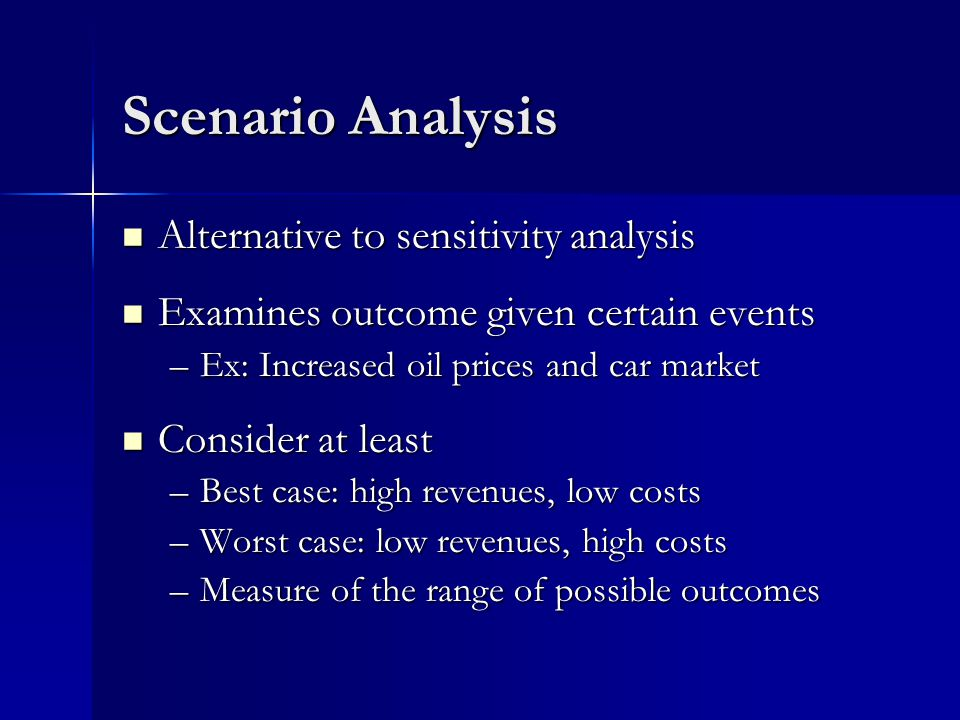 Scenario Analysis Alternative to sensitivity analysis Alternative to sensitivity analysis Examines outcome given certain events Examines outcome given certain events –Ex: Increased oil prices and car market Consider at least Consider at least –Best case: high revenues, low costs –Worst case: low revenues, high costs –Measure of the range of possible outcomes