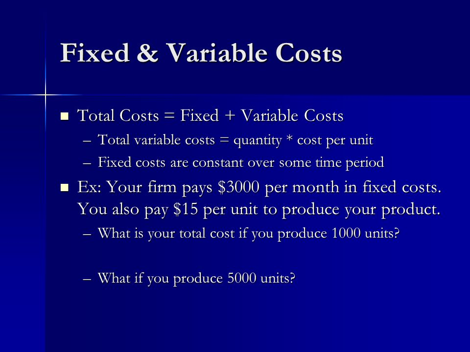 Fixed & Variable Costs Total Costs = Fixed + Variable Costs Total Costs = Fixed + Variable Costs –Total variable costs = quantity * cost per unit –Fixed costs are constant over some time period Ex: Your firm pays $3000 per month in fixed costs.
