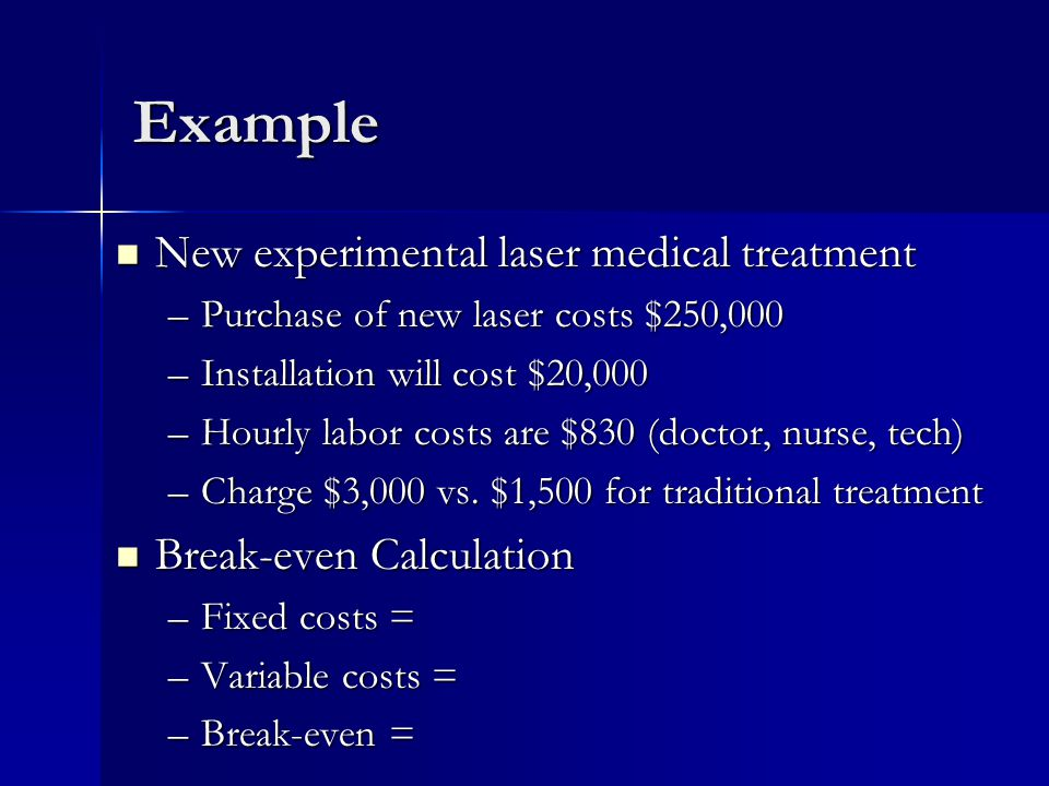 Example New experimental laser medical treatment New experimental laser medical treatment –Purchase of new laser costs $250,000 –Installation will cost $20,000 –Hourly labor costs are $830 (doctor, nurse, tech) –Charge $3,000 vs.