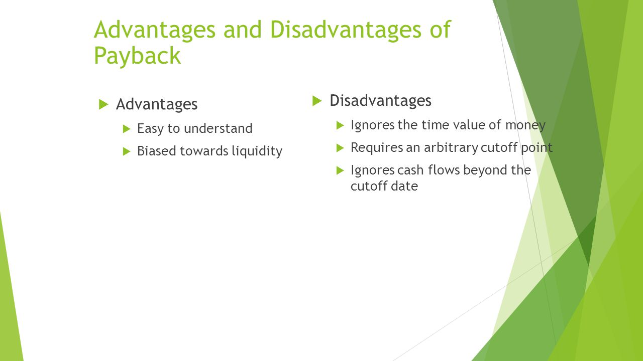 Advantages and Disadvantages of Payback  Advantages  Easy to understand  Biased towards liquidity  Disadvantages  Ignores the time value of money  Requires an arbitrary cutoff point  Ignores cash flows beyond the cutoff date