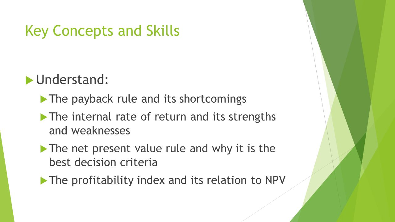 Key Concepts and Skills  Understand:  The payback rule and its shortcomings  The internal rate of return and its strengths and weaknesses  The net present value rule and why it is the best decision criteria  The profitability index and its relation to NPV