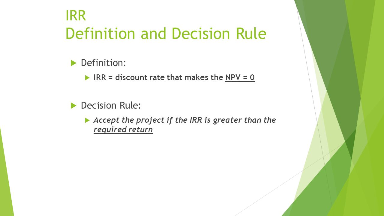 IRR Definition and Decision Rule  Definition:  IRR = discount rate that makes the NPV = 0  Decision Rule:  Accept the project if the IRR is greater than the required return