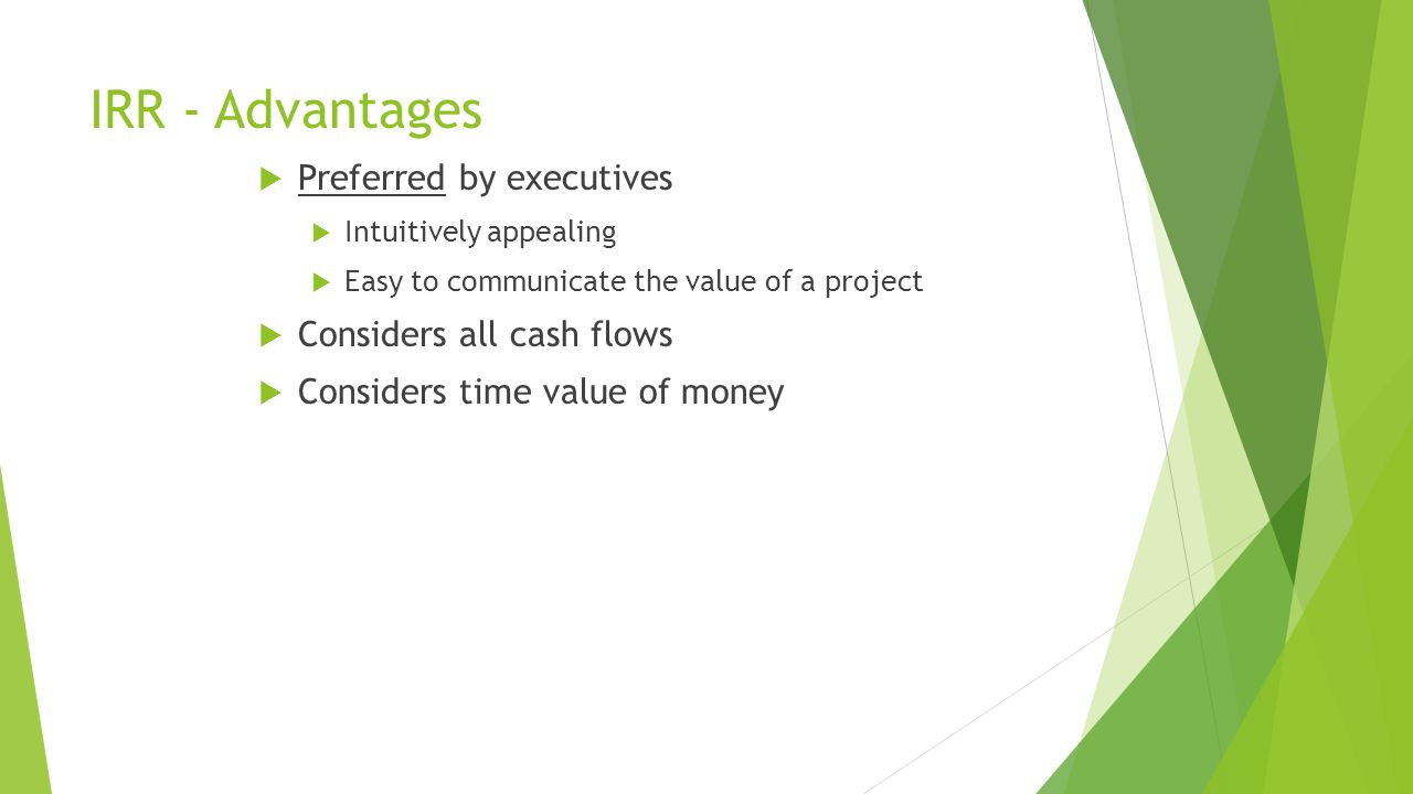 IRR - Advantages  Preferred by executives  Intuitively appealing  Easy to communicate the value of a project  Considers all cash flows  Considers time value of money