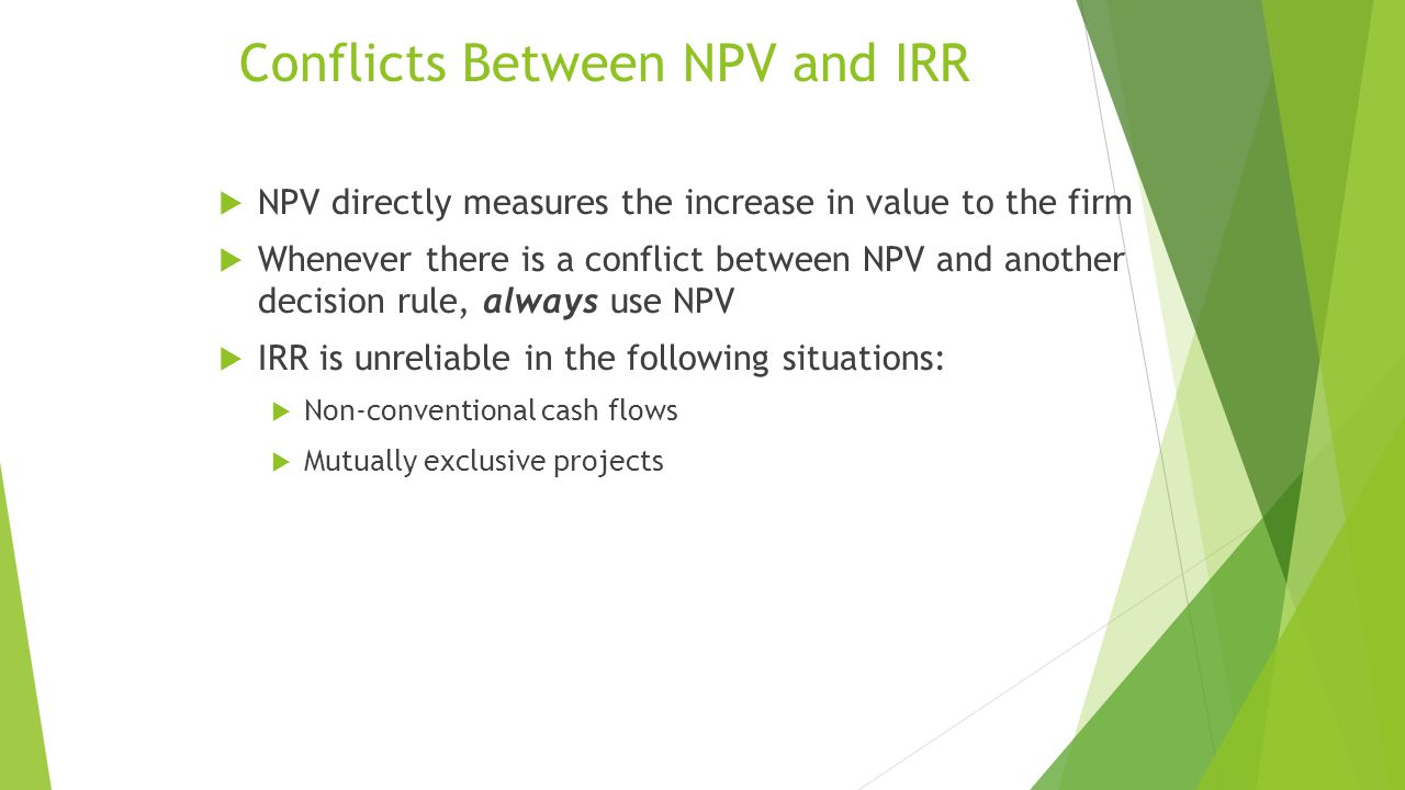 Conflicts Between NPV and IRR  NPV directly measures the increase in value to the firm  Whenever there is a conflict between NPV and another decision rule, always use NPV  IRR is unreliable in the following situations:  Non-conventional cash flows  Mutually exclusive projects