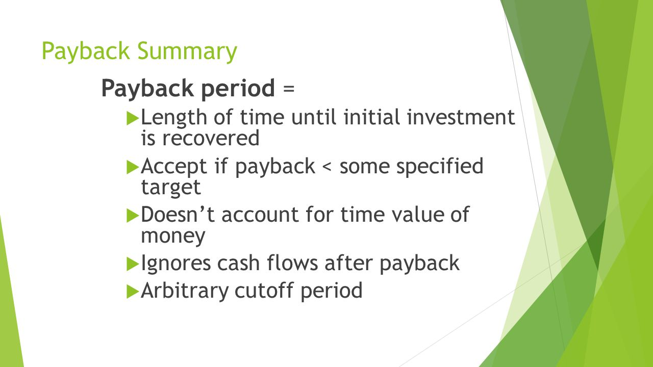 Payback Summary Payback period =  Length of time until initial investment is recovered  Accept if payback < some specified target  Doesn't account for time value of money  Ignores cash flows after payback  Arbitrary cutoff period