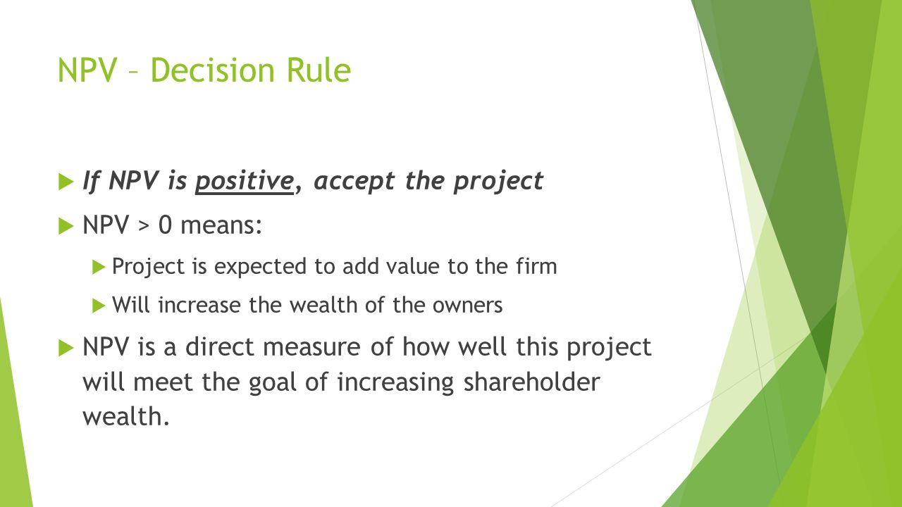 NPV – Decision Rule  If NPV is positive, accept the project  NPV > 0 means:  Project is expected to add value to the firm  Will increase the wealth of the owners  NPV is a direct measure of how well this project will meet the goal of increasing shareholder wealth.