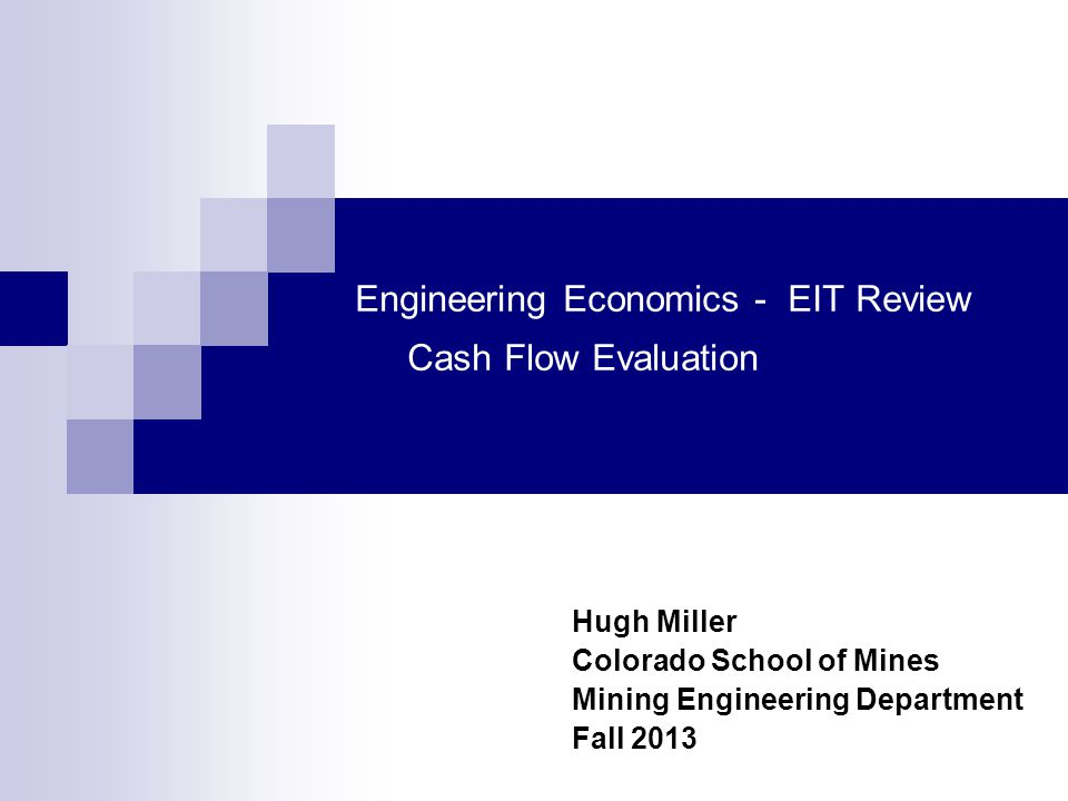 Engineering Economics - EIT Review Cash Flow Evaluation Hugh Miller Colorado School of Mines Mining Engineering Department Fall 2013