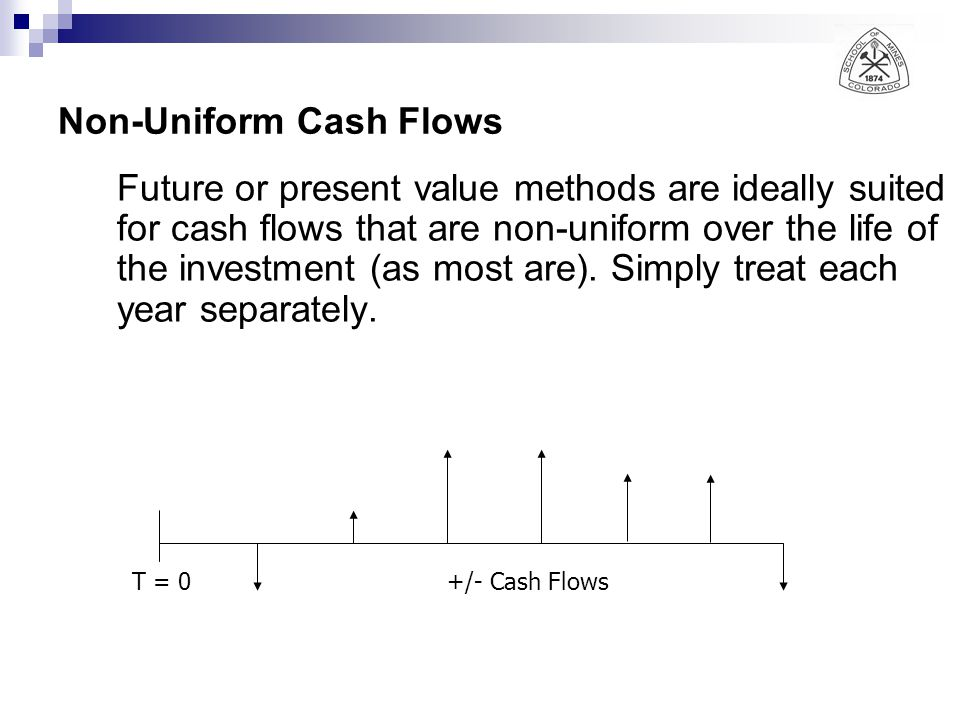 Non-Uniform Cash Flows Future or present value methods are ideally suited for cash flows that are non-uniform over the life of the investment (as most are).