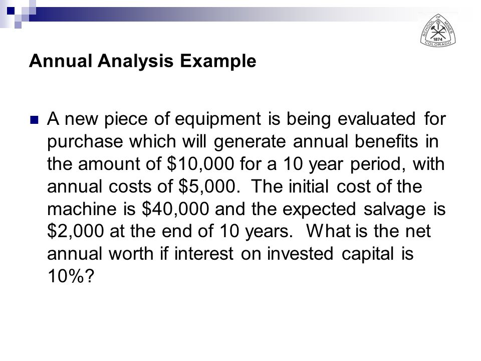 Annual Analysis Example A new piece of equipment is being evaluated for purchase which will generate annual benefits in the amount of $10,000 for a 10 year period, with annual costs of $5,000.