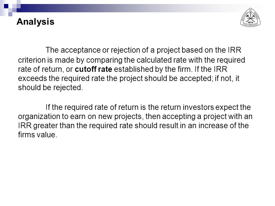 Analysis The acceptance or rejection of a project based on the IRR criterion is made by comparing the calculated rate with the required rate of return, or cutoff rate established by the firm.
