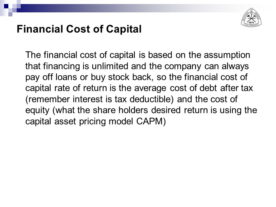 Financial Cost of Capital The financial cost of capital is based on the assumption that financing is unlimited and the company can always pay off loans or buy stock back, so the financial cost of capital rate of return is the average cost of debt after tax (remember interest is tax deductible) and the cost of equity (what the share holders desired return is using the capital asset pricing model CAPM)