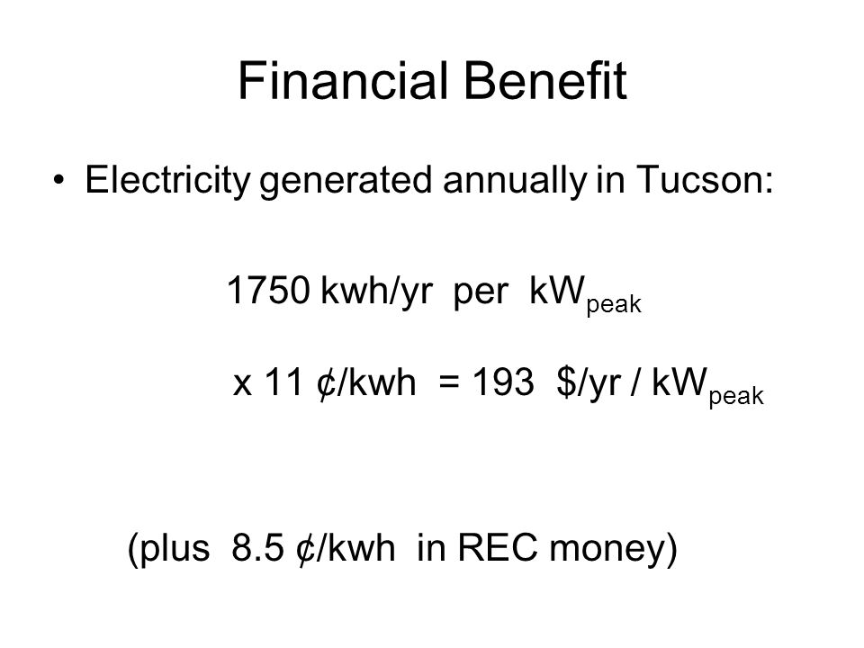 Financial Benefit Electricity generated annually in Tucson: 1750 kwh/yr per kW peak x 11 ¢/kwh = 193 $/yr / kW peak (plus 8.5 ¢/kwh in REC money)