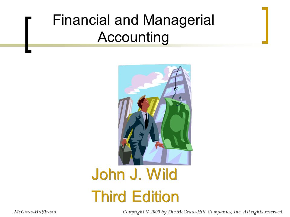 Financial and Managerial Accounting John J. Wild Third Edition John J. Wild Third Edition McGraw-Hill/Irwin Copyright © 2009 by The McGraw-Hill Compan