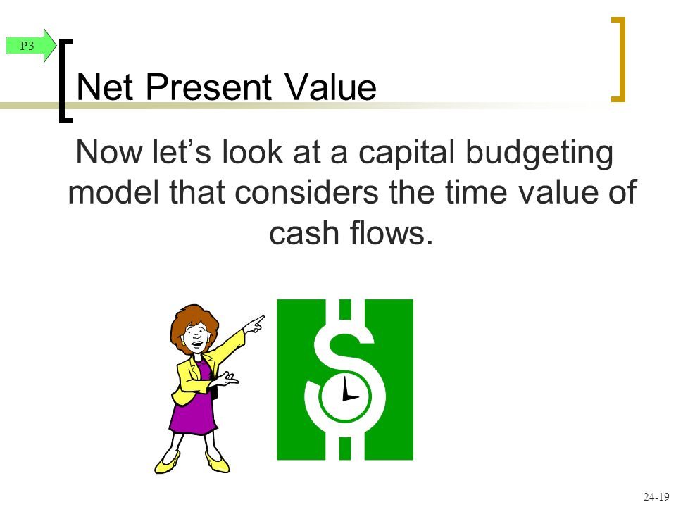 24-19 Now let's look at a capital budgeting model that considers the time value of cash flows. Net Present Value P3