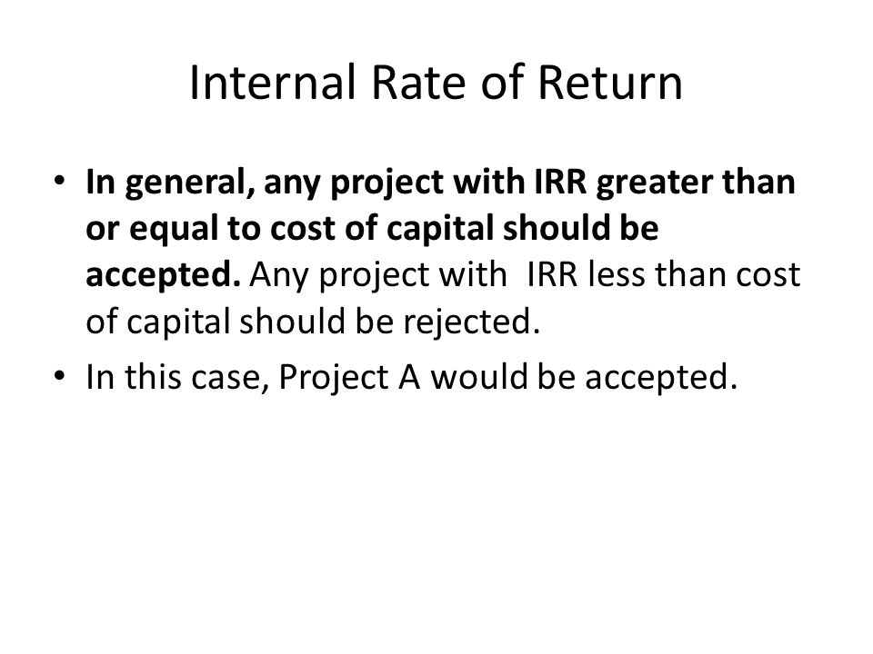 Internal Rate of Return In general, any project with IRR greater than or equal to cost of capital should be accepted.