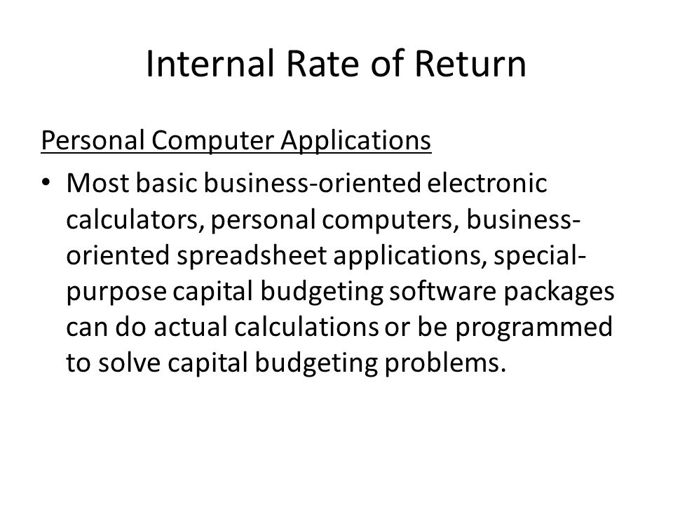 Internal Rate of Return Personal Computer Applications Most basic business-oriented electronic calculators, personal computers, business- oriented spreadsheet applications, special- purpose capital budgeting software packages can do actual calculations or be programmed to solve capital budgeting problems.
