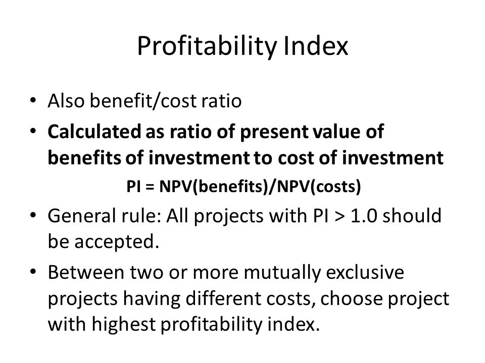 Profitability Index Also benefit/cost ratio Calculated as ratio of present value of benefits of investment to cost of investment PI = NPV(benefits)/NPV(costs) General rule: All projects with PI > 1.0 should be accepted.