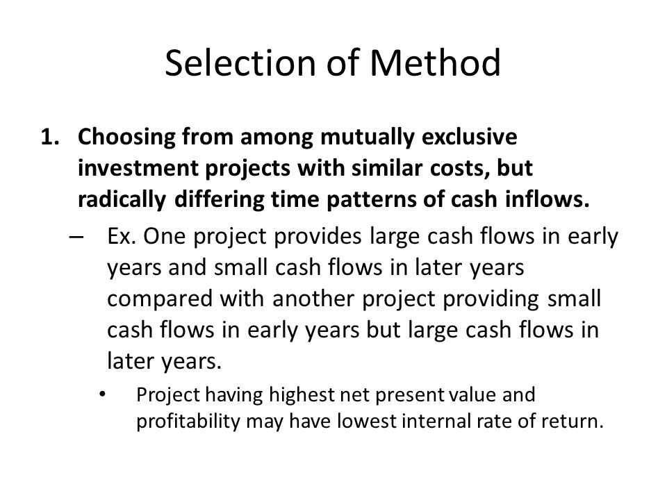 Selection of Method 1.Choosing from among mutually exclusive investment projects with similar costs, but radically differing time patterns of cash inflows.