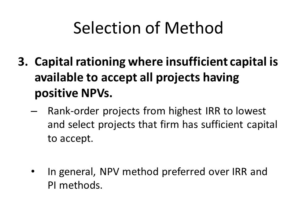 Selection of Method 3.Capital rationing where insufficient capital is available to accept all projects having positive NPVs.
