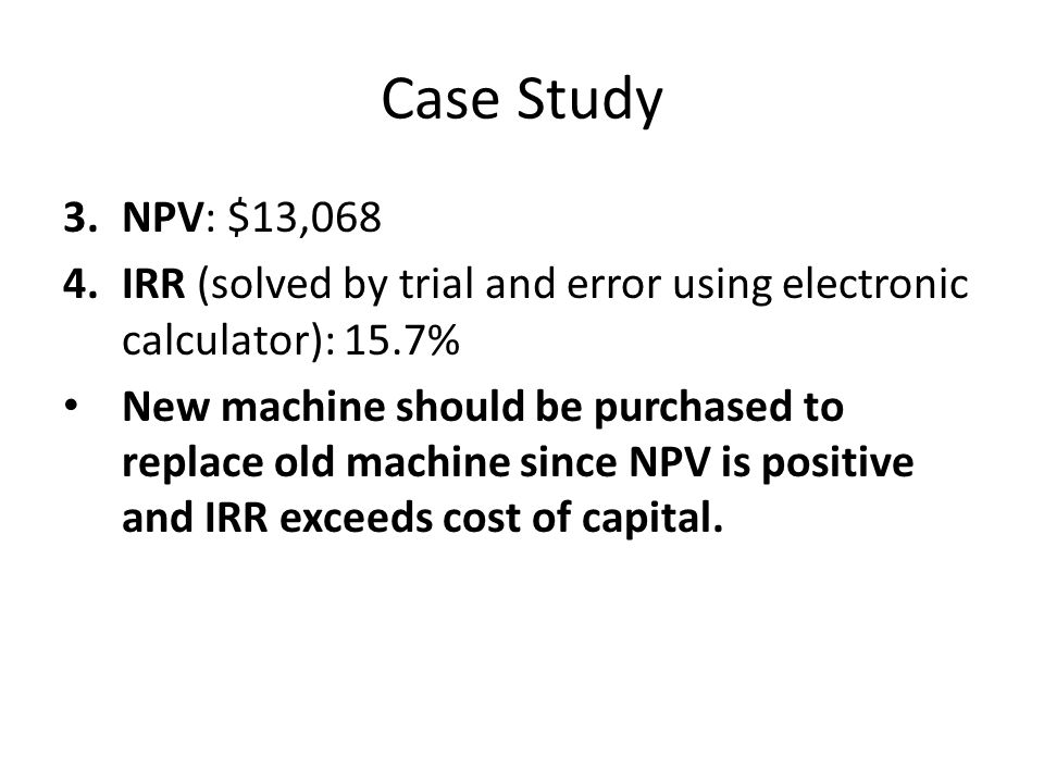 Case Study 3.NPV: $13,068 4.IRR (solved by trial and error using electronic calculator): 15.7% New machine should be purchased to replace old machine since NPV is positive and IRR exceeds cost of capital.